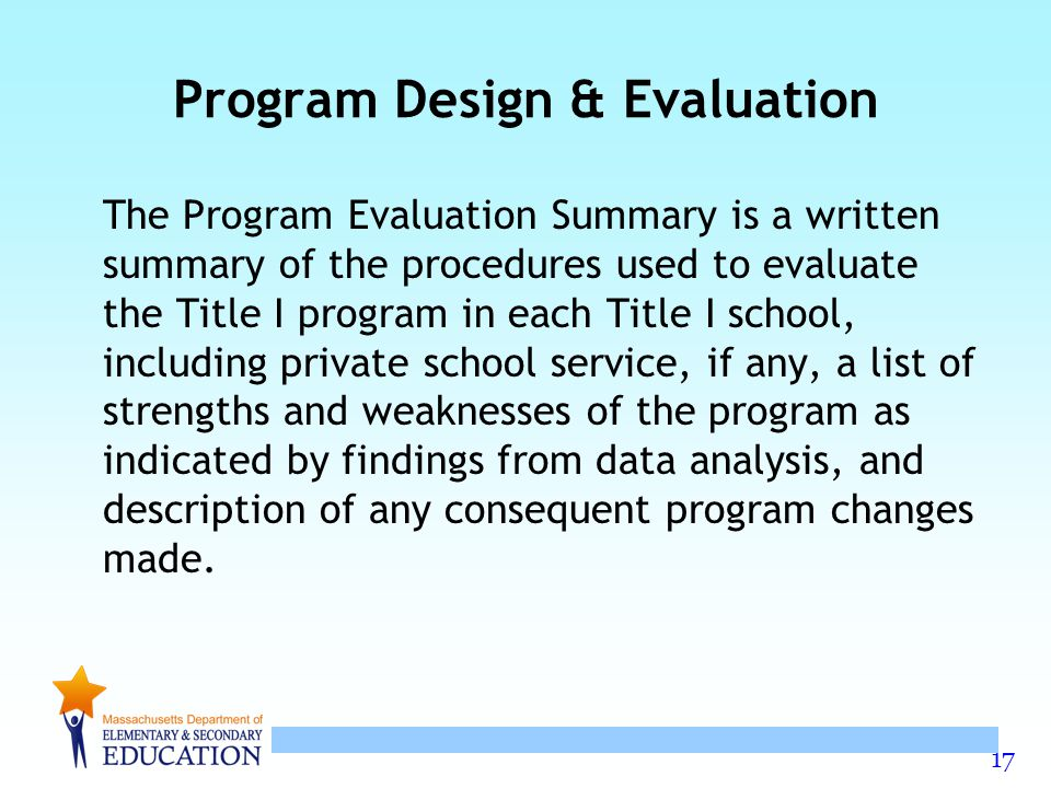 17 Program Design & Evaluation The Program Evaluation Summary is a written summary of the procedures used to evaluate the Title I program in each Title I school, including private school service, if any, a list of strengths and weaknesses of the program as indicated by findings from data analysis, and description of any consequent program changes made.