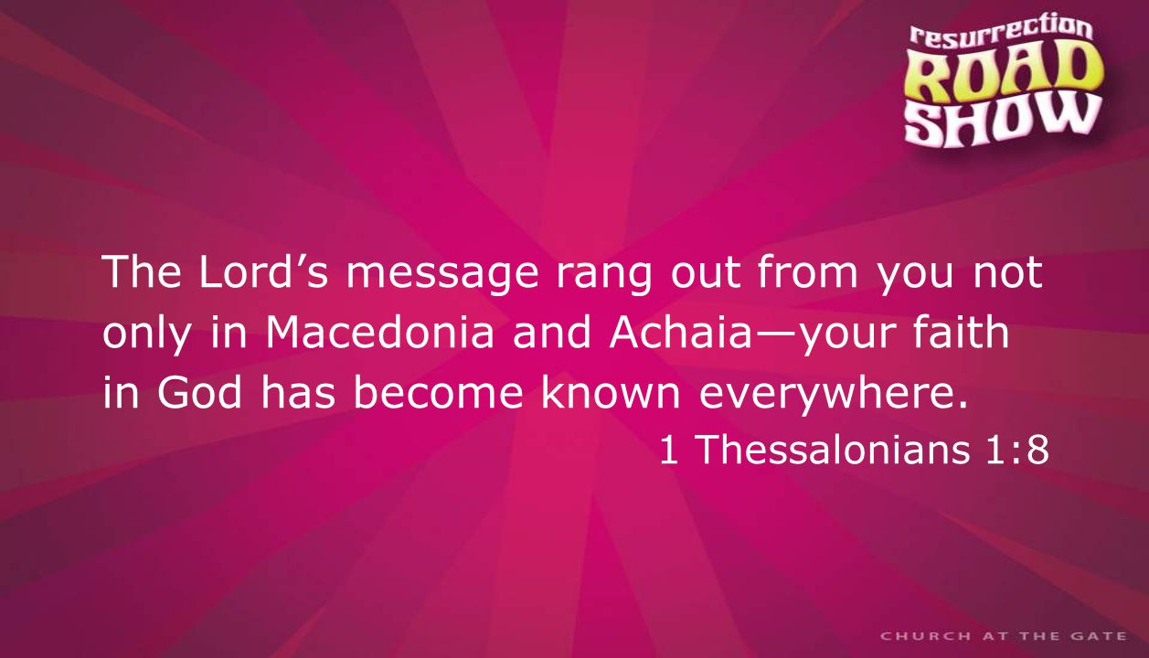 textbox center The Lord's message rang out from you not only in Macedonia and Achaia—your faith in God has become known everywhere.