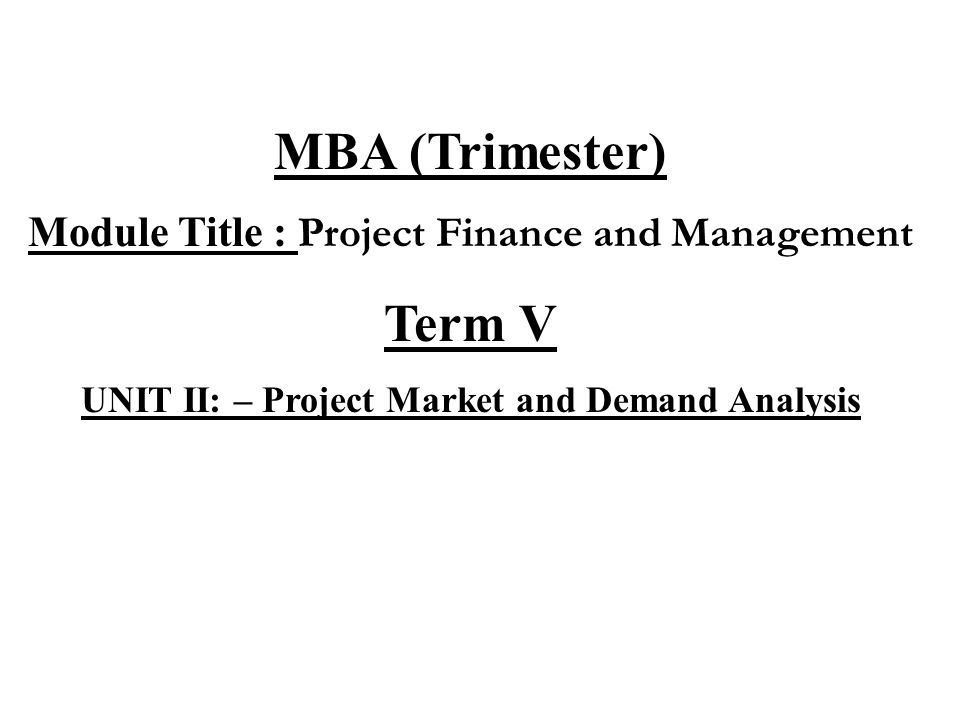 MBA (Trimester) Module Title : Project Finance and Management Term V UNIT II: – Project Market and Demand Analysis