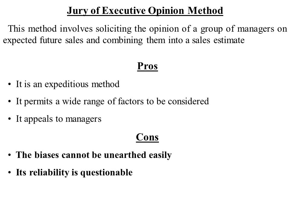 Jury of Executive Opinion Method This method involves soliciting the opinion of a group of managers on expected future sales and combining them into a sales estimate Pros It is an expeditious method It permits a wide range of factors to be considered It appeals to managers Cons The biases cannot be unearthed easily Its reliability is questionable