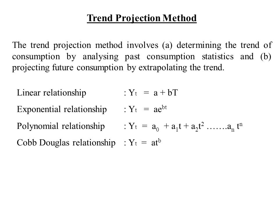 Trend Projection Method The trend projection method involves (a) determining the trend of consumption by analysing past consumption statistics and (b) projecting future consumption by extrapolating the trend.