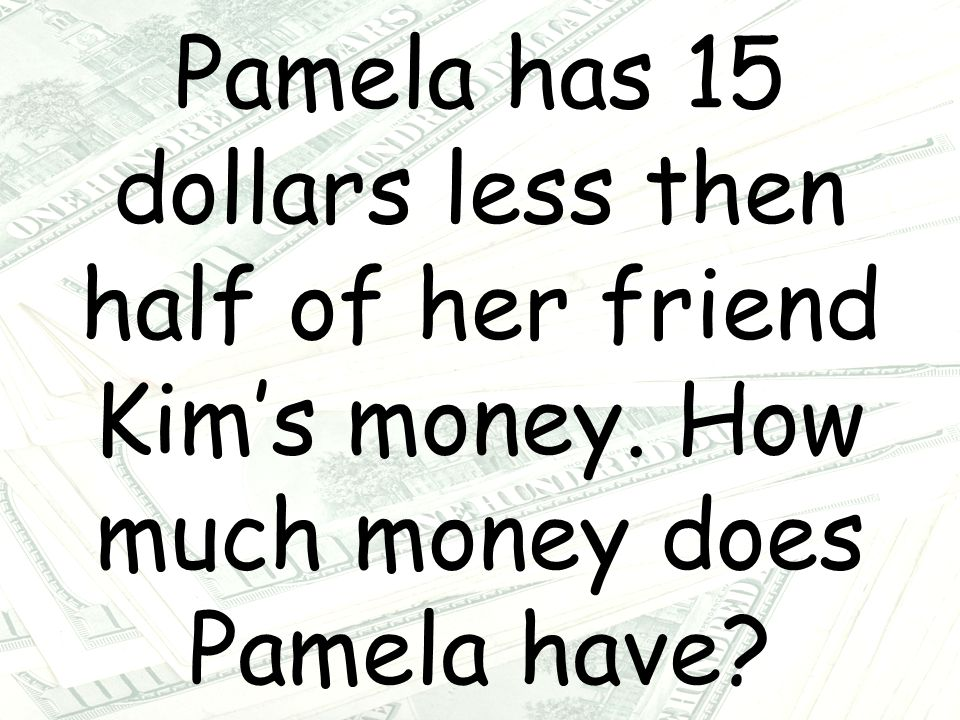 Pamela has 15 dollars less then half of her friend Kim's money. How much money does Pamela have?