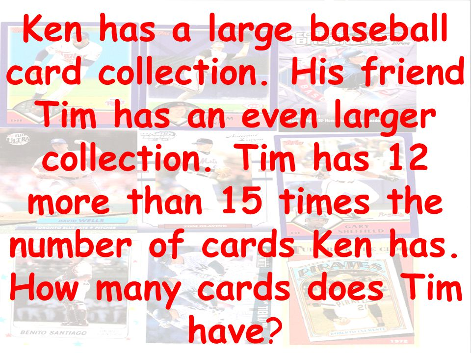 Ken has a large baseball card collection.His friend Tim has an even larger collection.