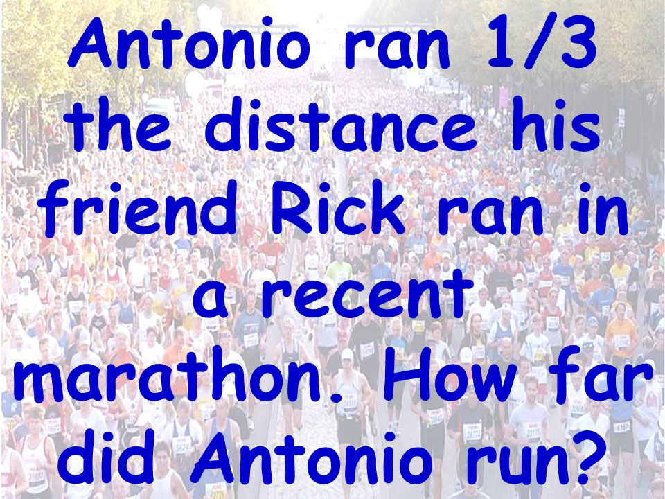 Antonio ran 1/3 the distance his friend Rick ran in a recent marathon. How far did Antonio run?