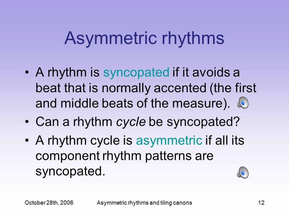 October 28th, 2006Asymmetric rhythms and tiling canons12 Asymmetric rhythms A rhythm is syncopated if it avoids a beat that is normally accented (the first and middle beats of the measure).