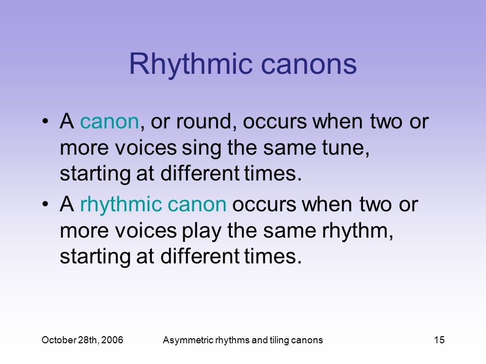 October 28th, 2006Asymmetric rhythms and tiling canons15 Rhythmic canons A canon, or round, occurs when two or more voices sing the same tune, starting at different times.