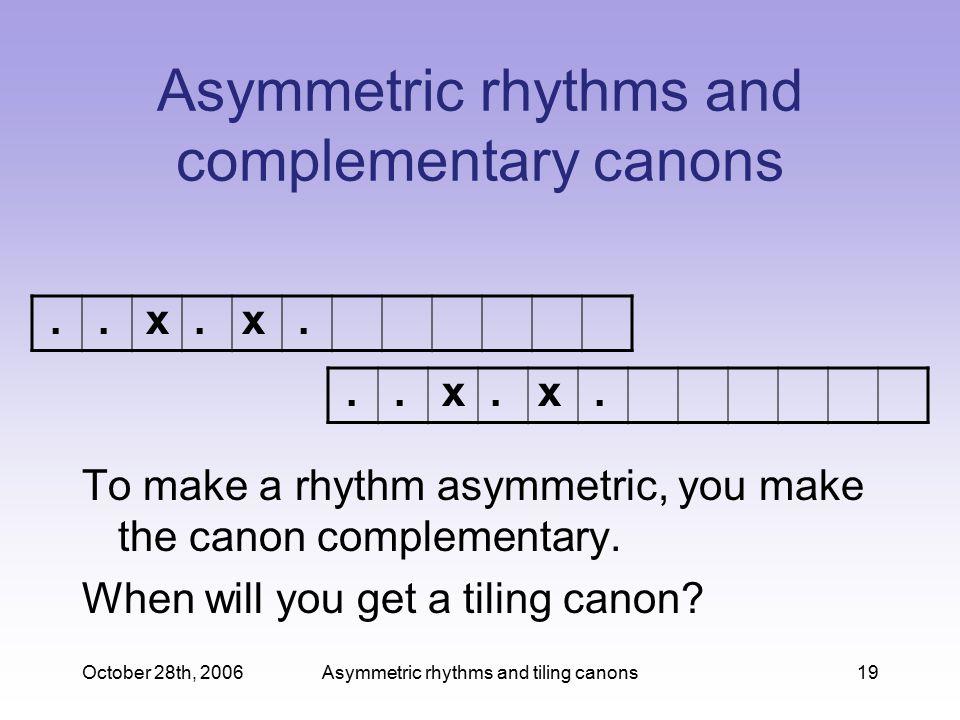 October 28th, 2006Asymmetric rhythms and tiling canons19 Asymmetric rhythms and complementary canons To make a rhythm asymmetric, you make the canon complementary.