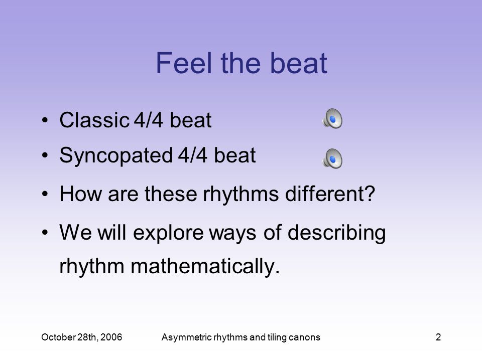 October 28th, 2006Asymmetric rhythms and tiling canons2 Feel the beat Classic 4/4 beat Syncopated 4/4 beat How are these rhythms different.