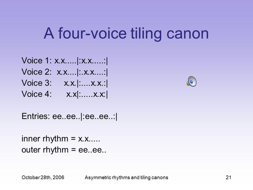 October 28th, 2006Asymmetric rhythms and tiling canons21 A four-voice tiling canon Voice 1: x.x.....|:x.x.....:| Voice 2: x.x....|:.x.x....:| Voice 3: x.x.|:....x.x.:| Voice 4: x.x|:.....x.x:| Entries: ee..ee..|:ee..ee..:| inner rhythm = x.x.....