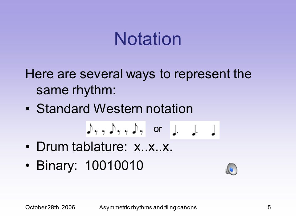 October 28th, 2006Asymmetric rhythms and tiling canons5 Notation Here are several ways to represent the same rhythm: Standard Western notation Drum tablature: x..x..x.