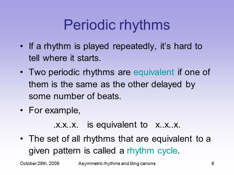 October 28th, 2006Asymmetric rhythms and tiling canons6 Periodic rhythms If a rhythm is played repeatedly, it's hard to tell where it starts.