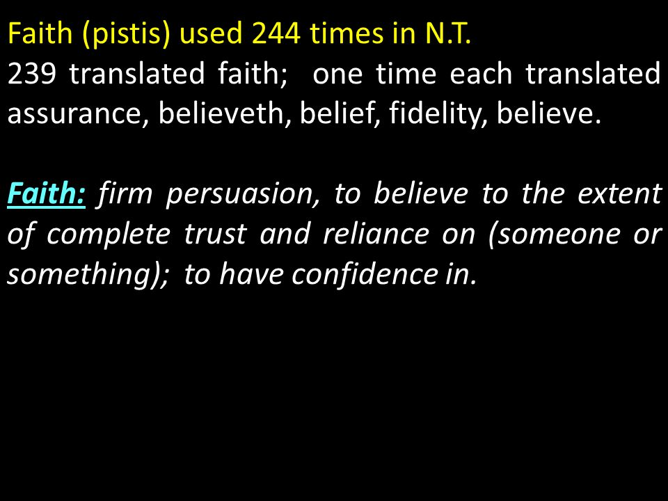 Faith (pistis) used 244 times in N.T. 239 translated faith; one time each translated assurance, believeth, belief, fidelity, believe. Faith: firm pers
