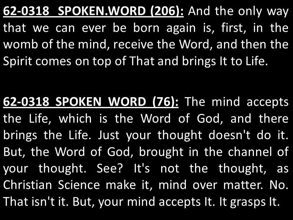 62-0318 SPOKEN.WORD (206): And the only way that we can ever be born again is, first, in the womb of the mind, receive the Word, and then the Spirit c