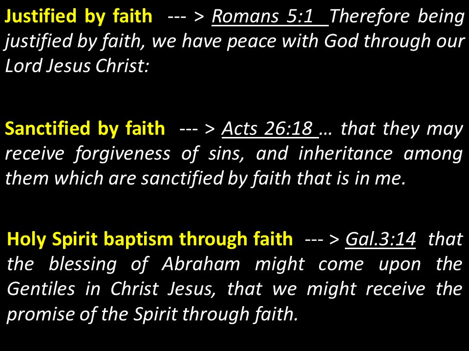 Justified by faith --- > Romans 5:1 Therefore being justified by faith, we have peace with God through our Lord Jesus Christ: Sanctified by faith ---