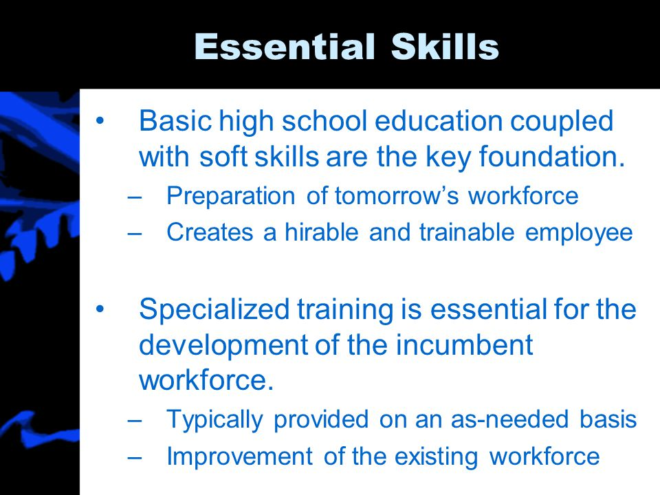 Essential Skills Basic high school education coupled with soft skills are the key foundation.