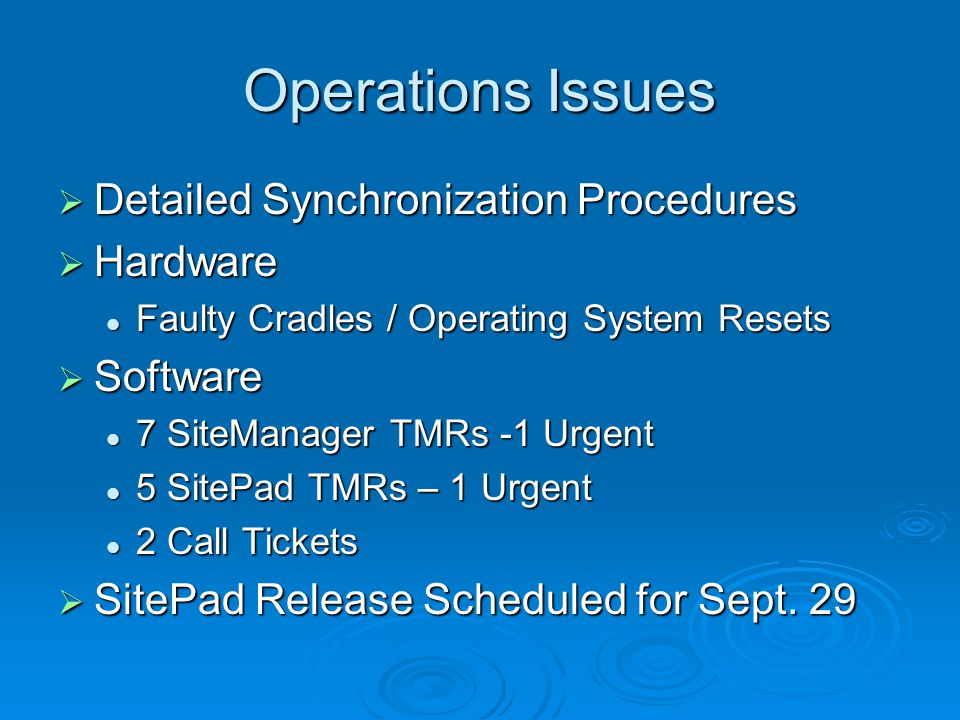 Operations Issues  Detailed Synchronization Procedures  Hardware Faulty Cradles / Operating System Resets Faulty Cradles / Operating System Resets  Software 7 SiteManager TMRs -1 Urgent 7 SiteManager TMRs -1 Urgent 5 SitePad TMRs – 1 Urgent 5 SitePad TMRs – 1 Urgent 2 Call Tickets 2 Call Tickets  SitePad Release Scheduled for Sept.
