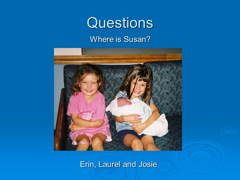 Questions Where is Susan Where is Susan Erin, Laurel and Josie Erin, Laurel and Josie