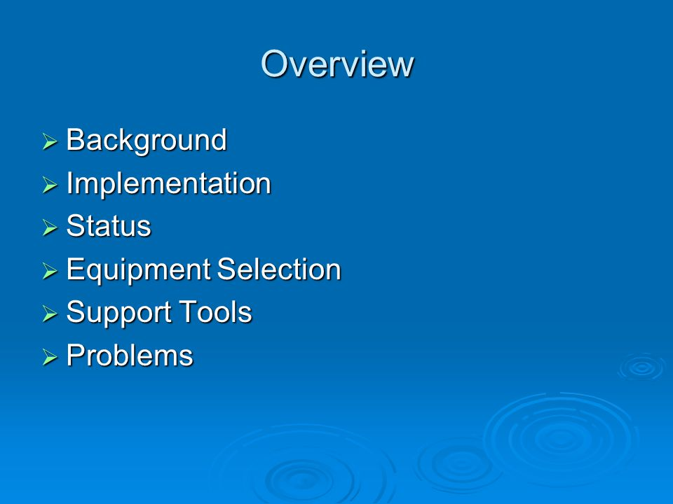 Overview  Background  Implementation  Status  Equipment Selection  Support Tools  Problems