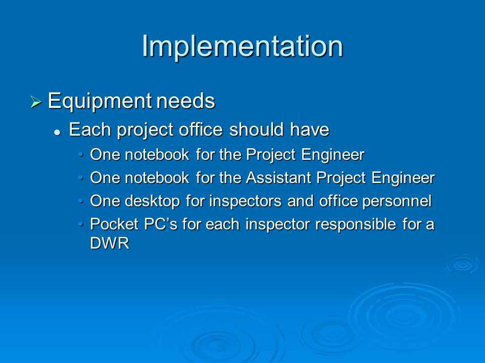 Implementation  Equipment needs Each project office should have Each project office should have One notebook for the Project EngineerOne notebook for the Project Engineer One notebook for the Assistant Project EngineerOne notebook for the Assistant Project Engineer One desktop for inspectors and office personnelOne desktop for inspectors and office personnel Pocket PC's for each inspector responsible for a DWRPocket PC's for each inspector responsible for a DWR