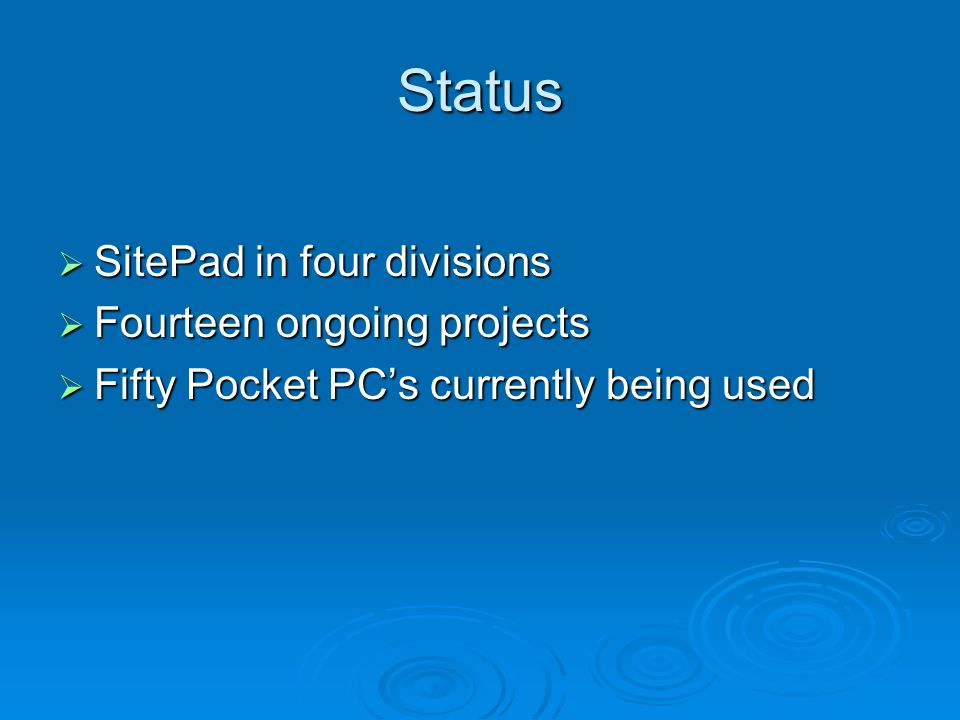Status  SitePad in four divisions  Fourteen ongoing projects  Fifty Pocket PC's currently being used
