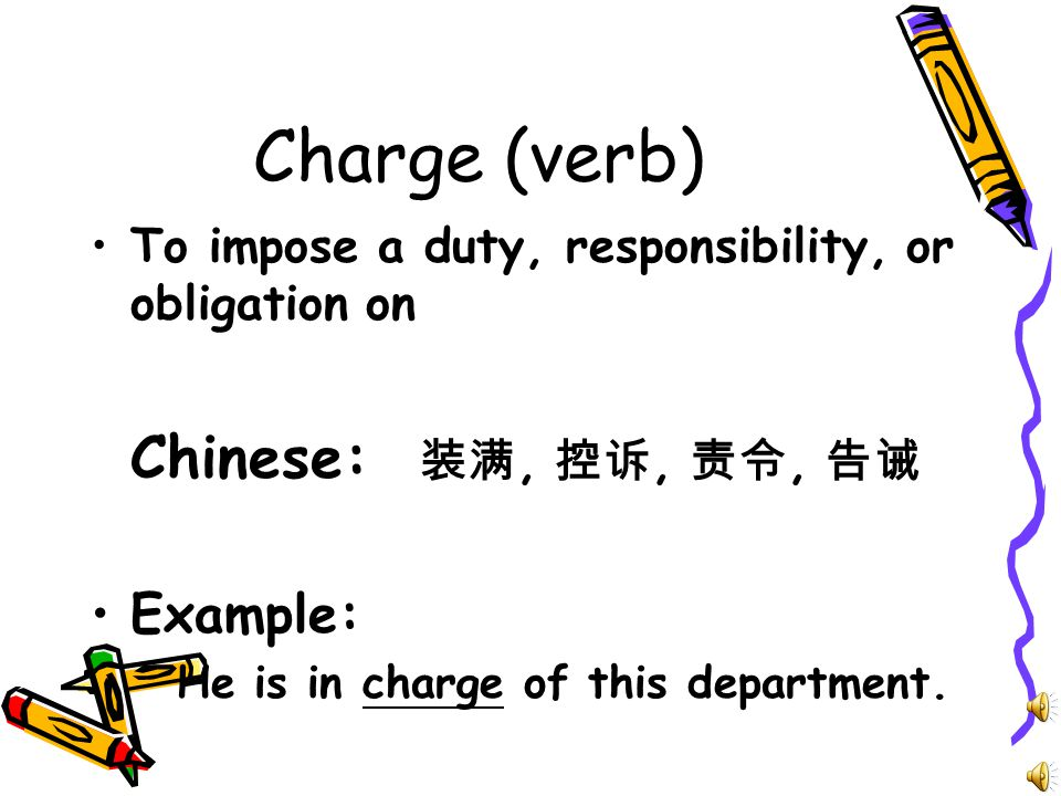 Charge (verb) To impose a duty, responsibility, or obligation on Chinese: 装满, 控诉, 责令, 告诫 Example: He is in charge of this department.