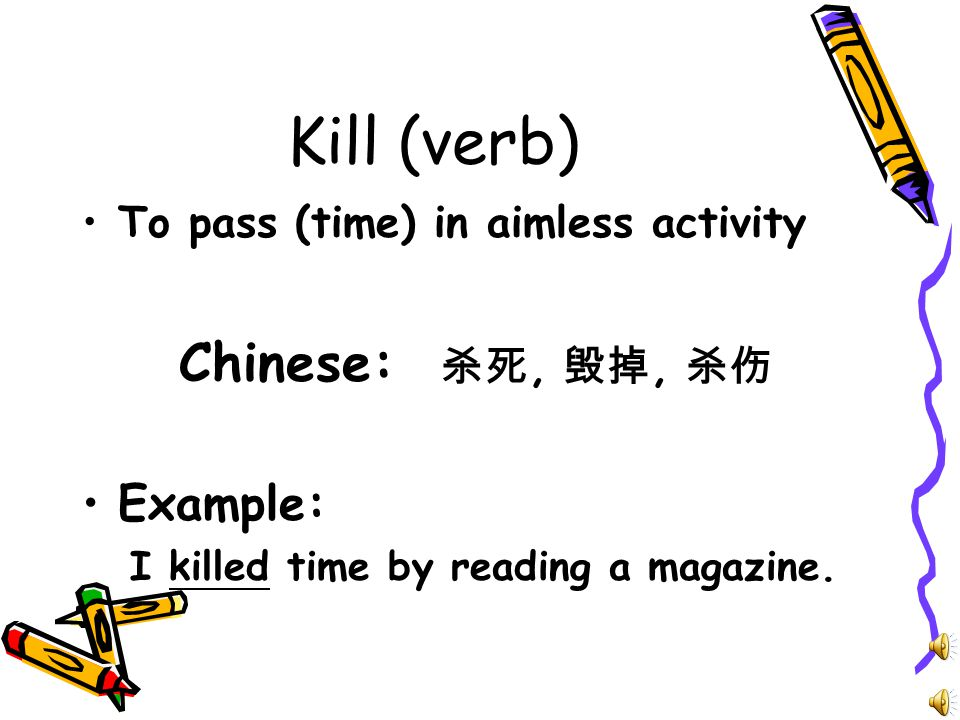 Kill (verb) To pass (time) in aimless activity Chinese: 杀死, 毁掉, 杀伤 Example: I killed time by reading a magazine.