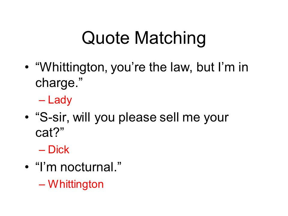"Quote Matching ""Whittington, you're the law, but I'm in charge."" –Lady ""S-sir, will you please sell me your cat?"" –Dick ""I'm nocturnal."" –Whittington"