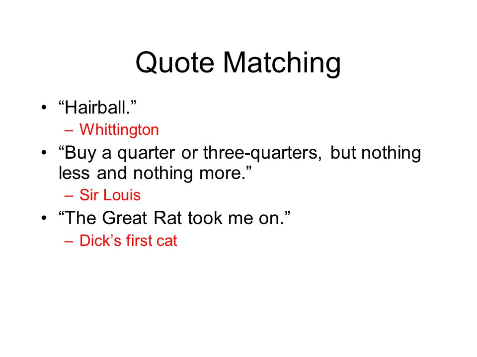 "Quote Matching ""Hairball."" –Whittington ""Buy a quarter or three-quarters, but nothing less and nothing more."" –Sir Louis ""The Great Rat took me on."" –"