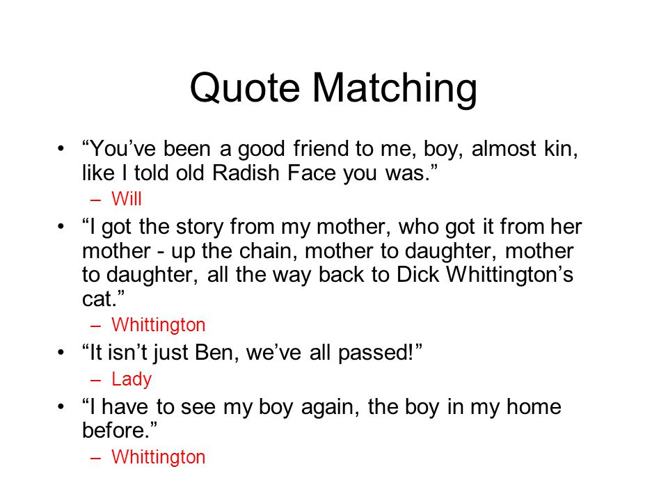 "Quote Matching ""You've been a good friend to me, boy, almost kin, like I told old Radish Face you was."" –Will ""I got the story from my mother, who got"