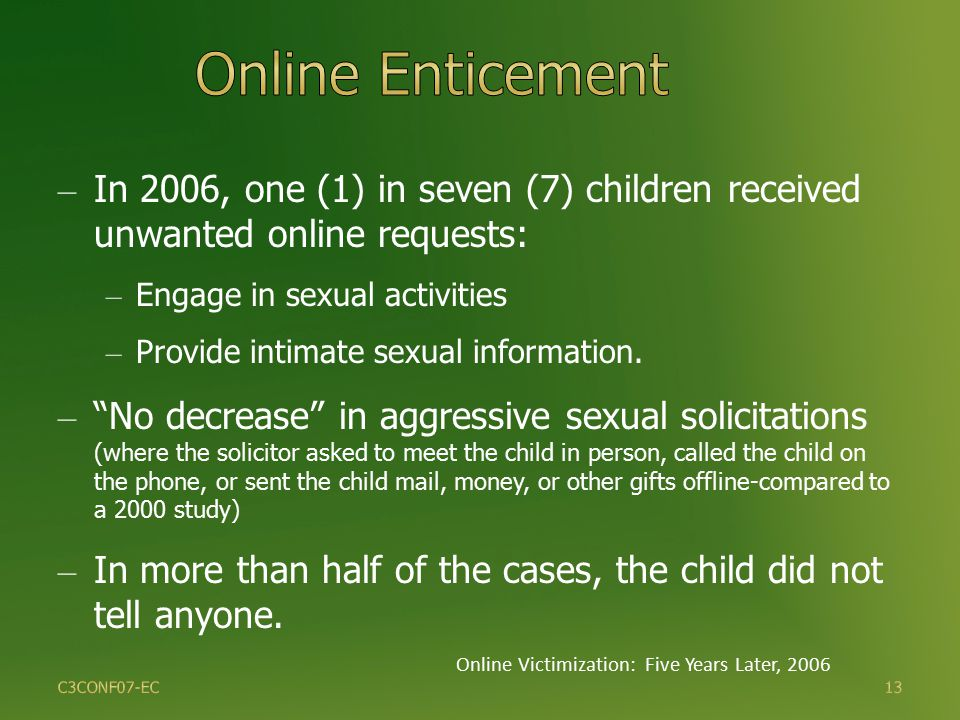13 – In 2006, one (1) in seven (7) children received unwanted online requests: – Engage in sexual activities – Provide intimate sexual information.