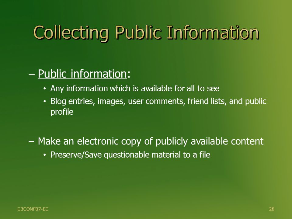 28 – Public information: Any information which is available for all to see Blog entries, images, user comments, friend lists, and public profile –Make an electronic copy of publicly available content Preserve/Save questionable material to a file C3CONF07-EC