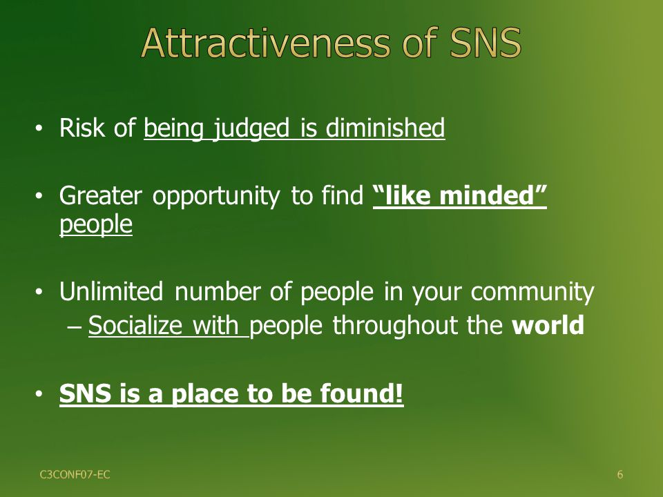 6 Risk of being judged is diminished Greater opportunity to find like minded people Unlimited number of people in your community – Socialize with people throughout the world SNS is a place to be found.