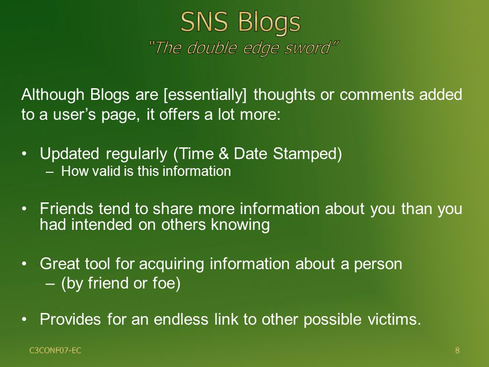 8 Although Blogs are [essentially] thoughts or comments added to a user's page, it offers a lot more: Updated regularly (Time & Date Stamped) –How valid is this information Friends tend to share more information about you than you had intended on others knowing Great tool for acquiring information about a person –(by friend or foe) Provides for an endless link to other possible victims.