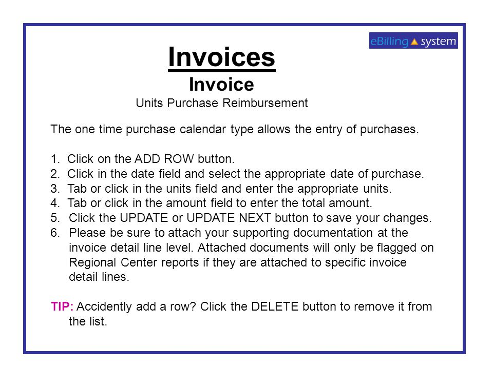 Invoices Invoice Units Purchase Reimbursement The one time purchase calendar type allows the entry of purchases. 1. Click on the ADD ROW button. 2. Cl