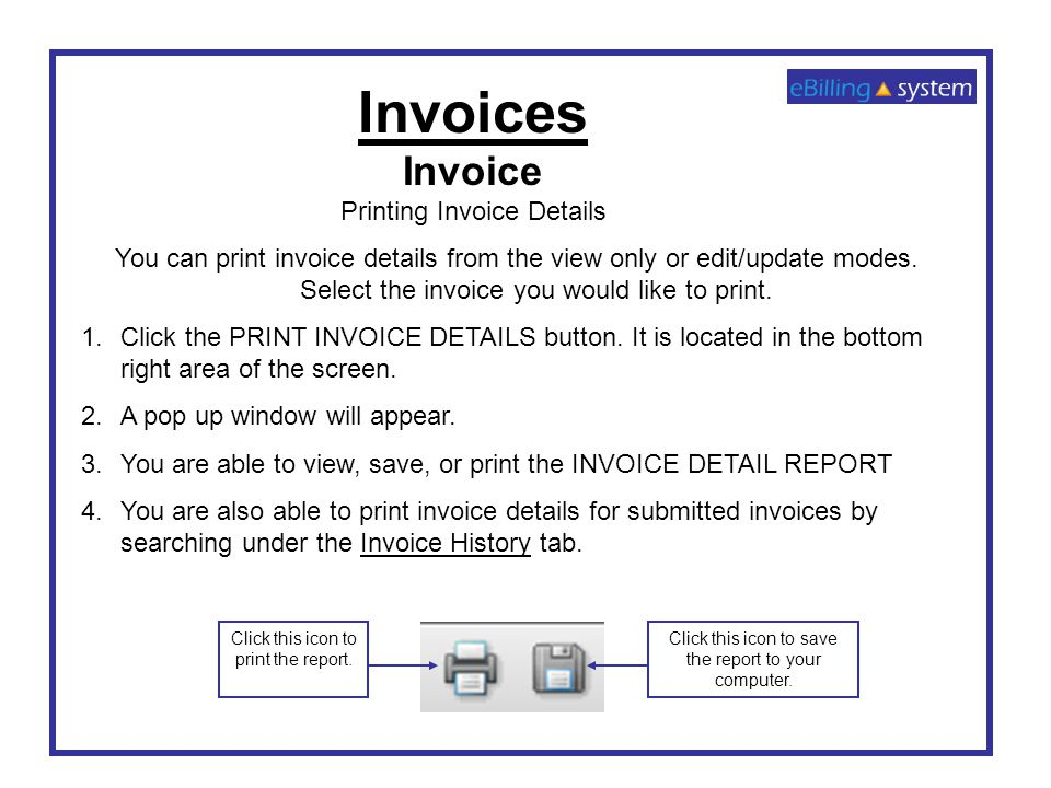 Invoices Invoice Printing Invoice Details You can print invoice details from the view only or edit/update modes. Select the invoice you would like to