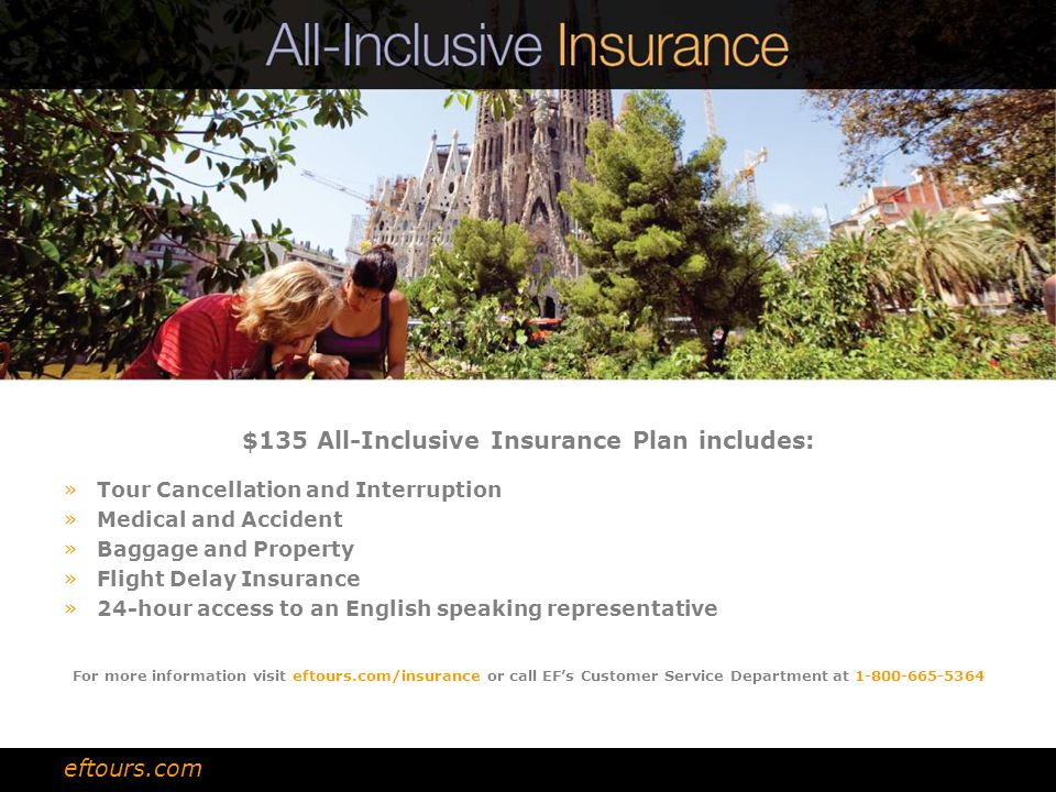 $135 All-Inclusive Insurance Plan includes: »Tour Cancellation and Interruption »Medical and Accident »Baggage and Property »Flight Delay Insurance »2