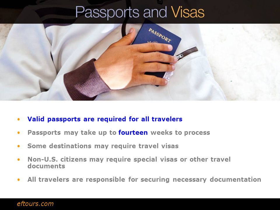 Valid passports are required for all travelers Passports may take up to fourteen weeks to process Some destinations may require travel visas Non-U.S.