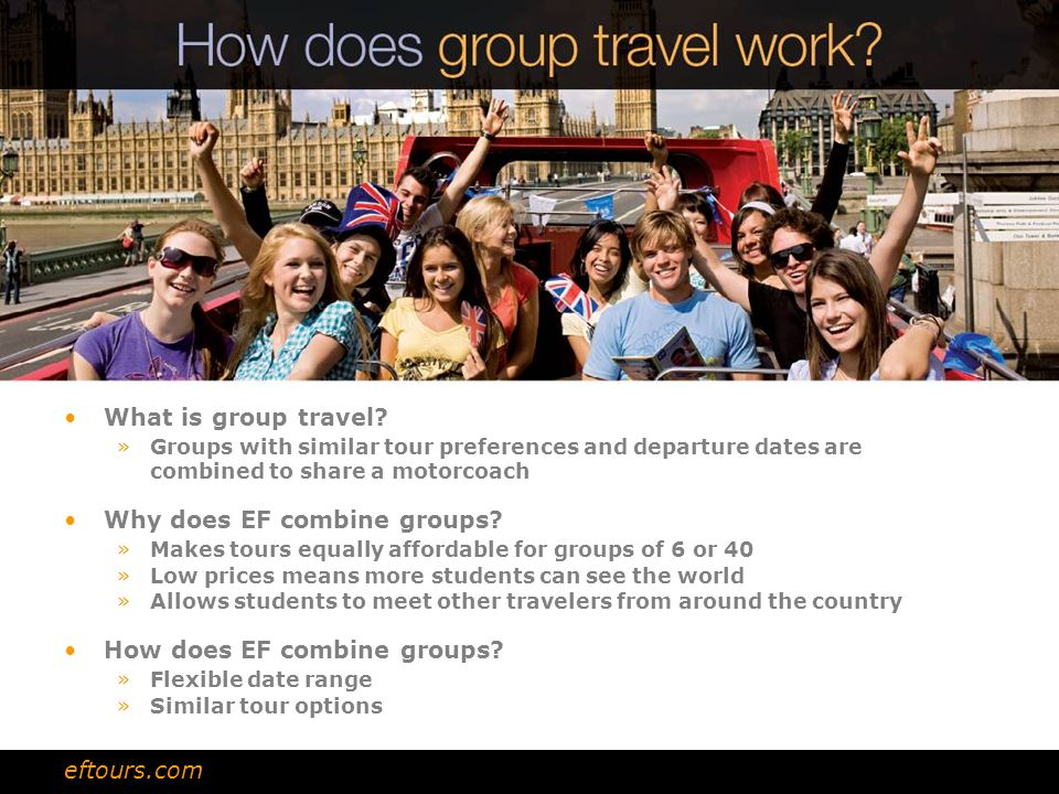 What is group travel? »Groups with similar tour preferences and departure dates are combined to share a motorcoach Why does EF combine groups? »Makes