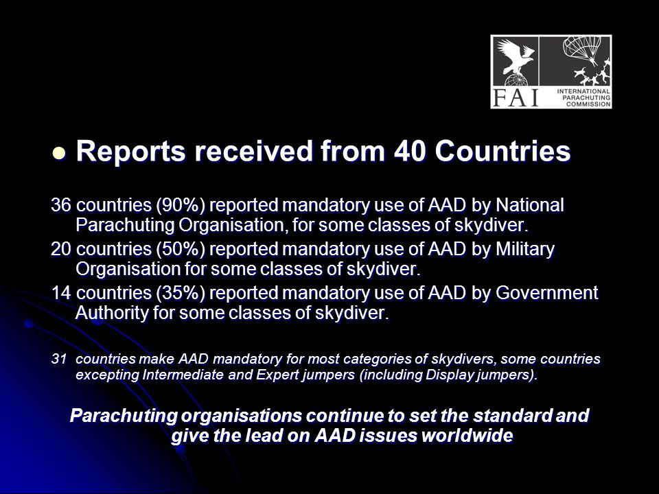 Reports received from 40 Countries Reports received from 40 Countries 36 countries (90%) reported mandatory use of AAD by National Parachuting Organisation, for some classes of skydiver.