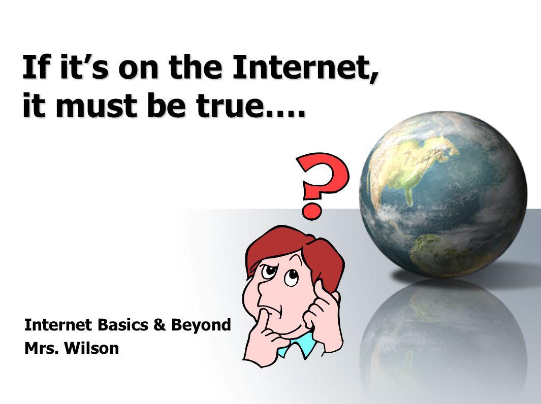 If it's on the Internet, it must be true…. Internet Basics & Beyond Mrs. Wilson