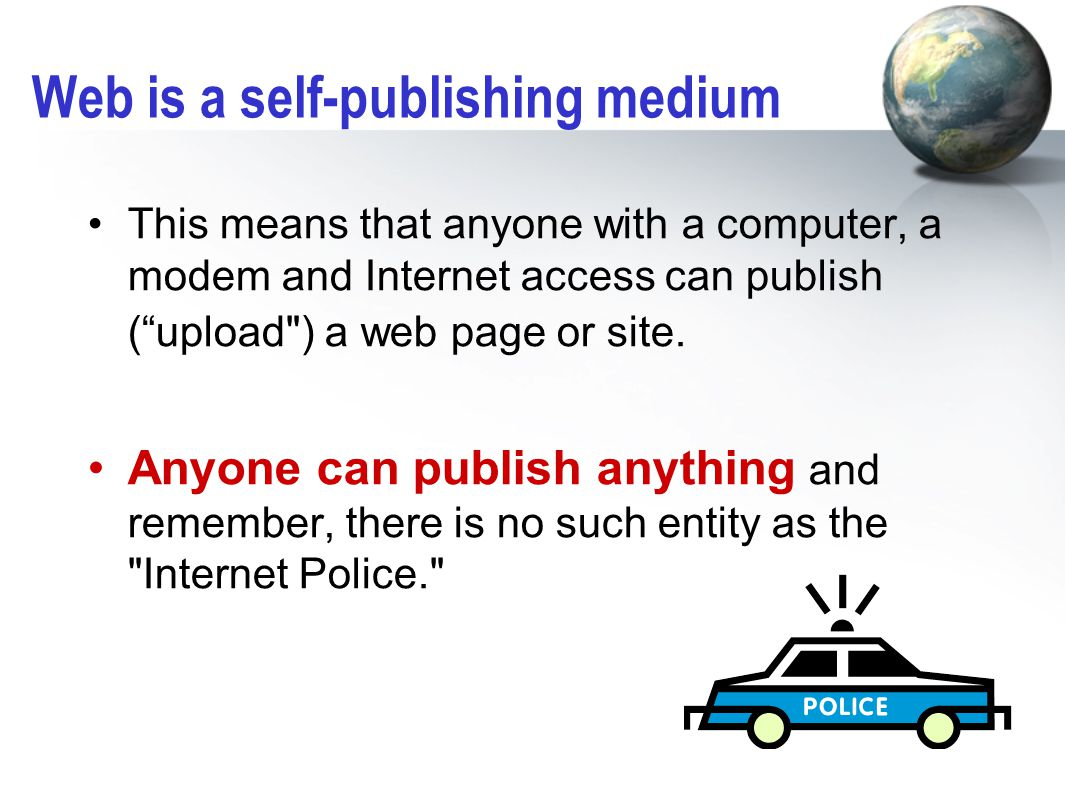 Web is a self-publishing medium This means that anyone with a computer, a modem and Internet access can publish ( upload ) a web page or site.