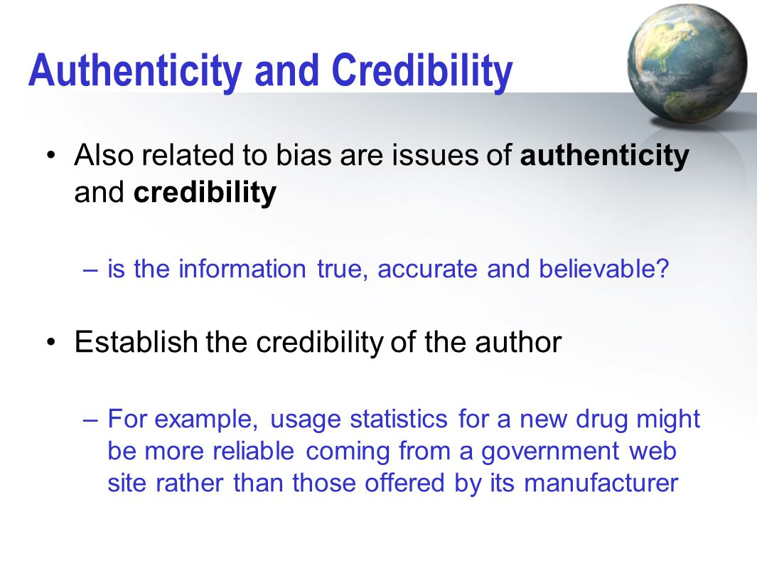 Authenticity and Credibility Also related to bias are issues of authenticity and credibility –is the information true, accurate and believable? Establ