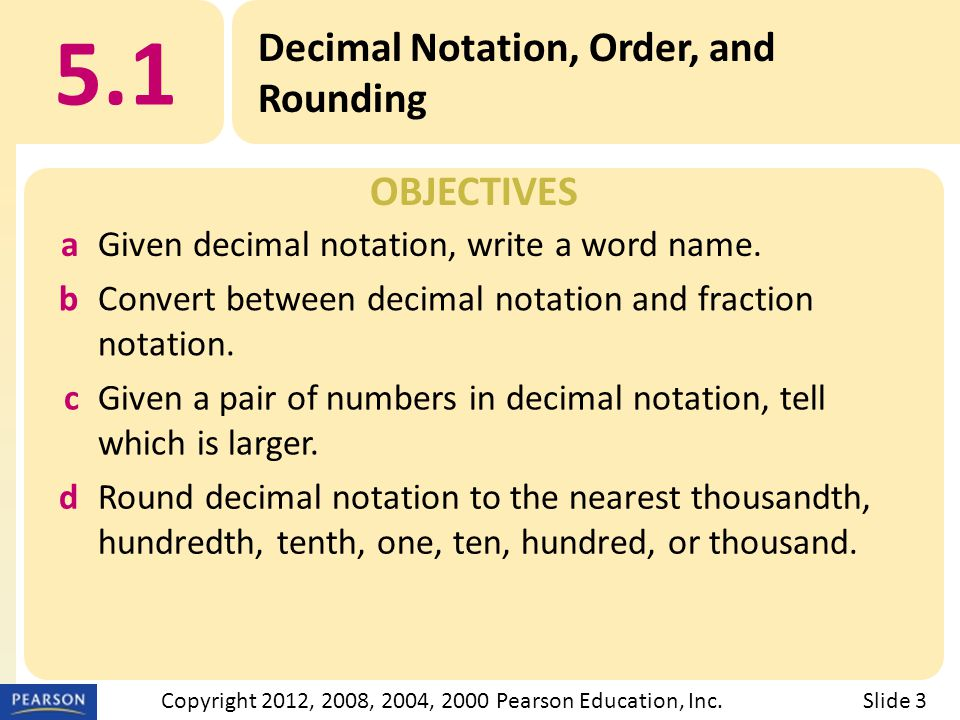 OBJECTIVES 5.1 Decimal Notation, Order, and Rounding Slide 3Copyright 2012, 2008, 2004, 2000 Pearson Education, Inc.