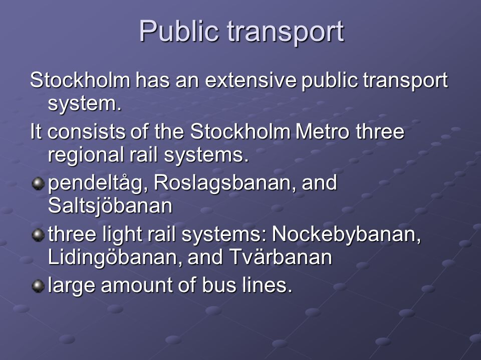 Public transport Stockholm has an extensive public transport system. It consists of the Stockholm Metro three regional rail systems. pendeltåg, Roslag
