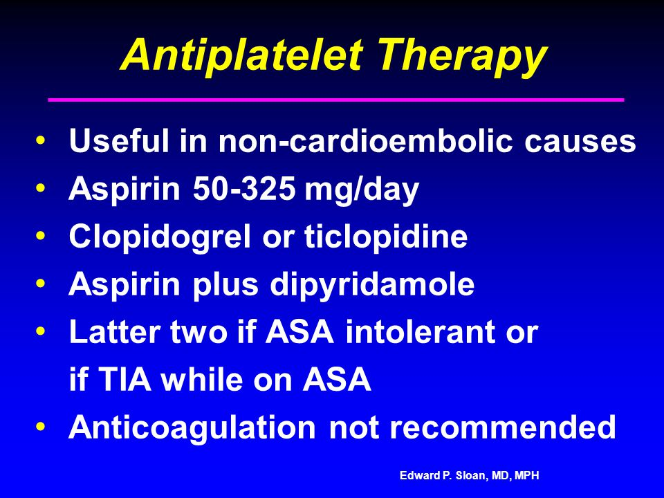 Edward P. Sloan, MD, MPH Antiplatelet Therapy Useful in non-cardioembolic causes Aspirin 50-325 mg/day Clopidogrel or ticlopidine Aspirin plus dipyrid