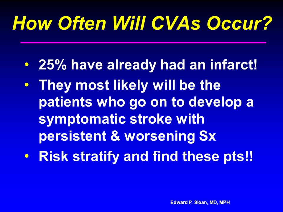 Edward P. Sloan, MD, MPH How Often Will CVAs Occur? 25% have already had an infarct! They most likely will be the patients who go on to develop a symp