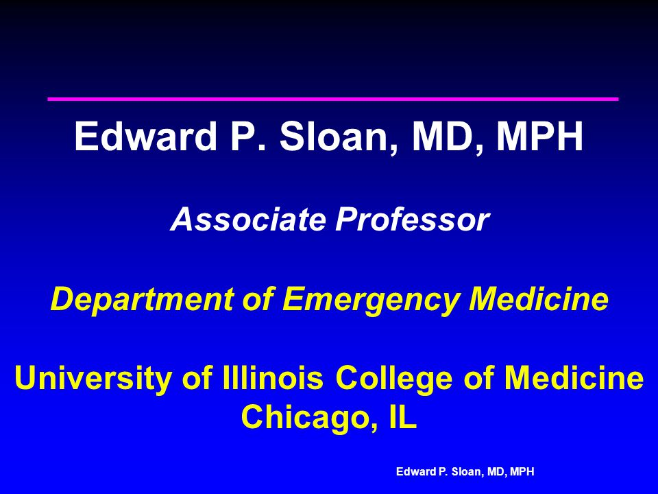 Edward P. Sloan, MD, MPH Edward P. Sloan, MD, MPH Associate Professor Department of Emergency Medicine University of Illinois College of Medicine Chic