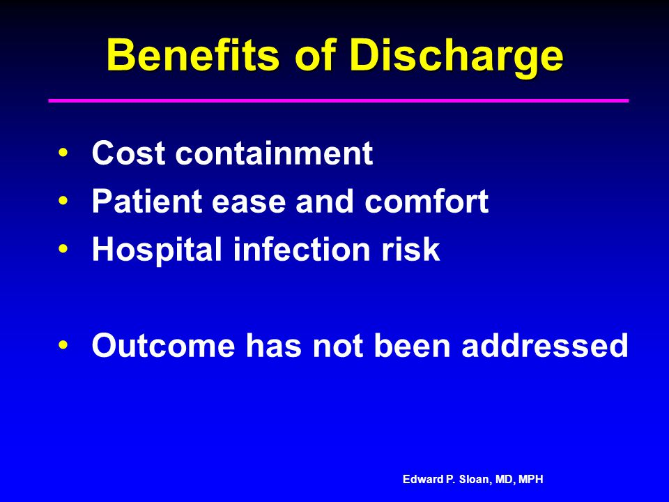 Edward P. Sloan, MD, MPH Benefits of Discharge Cost containment Patient ease and comfort Hospital infection risk Outcome has not been addressed