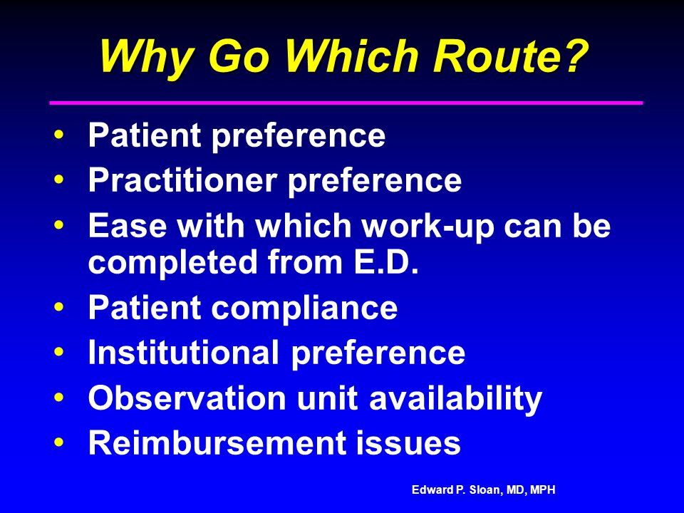 Edward P. Sloan, MD, MPH Why Go Which Route? Patient preference Practitioner preference Ease with which work-up can be completed from E.D. Patient com