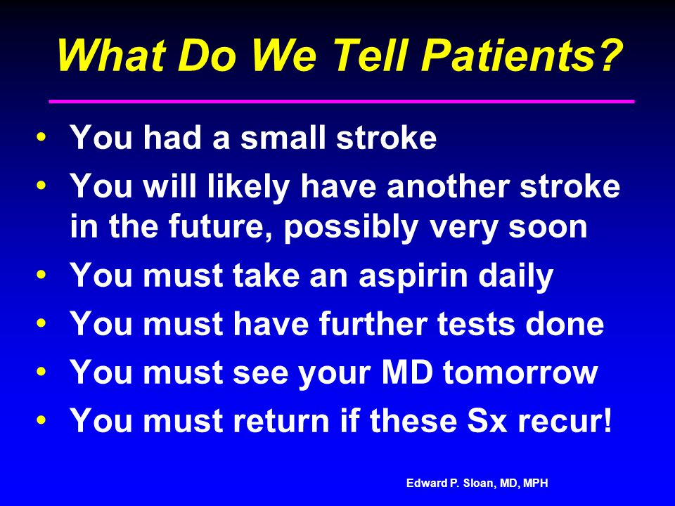 Edward P. Sloan, MD, MPH What Do We Tell Patients? You had a small stroke You will likely have another stroke in the future, possibly very soon You mu